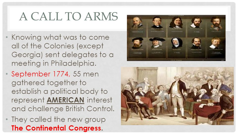 A Call to Arms Knowing what was to come all of the Colonies (except Georgia) sent delegates to a meeting in Philadelphia.