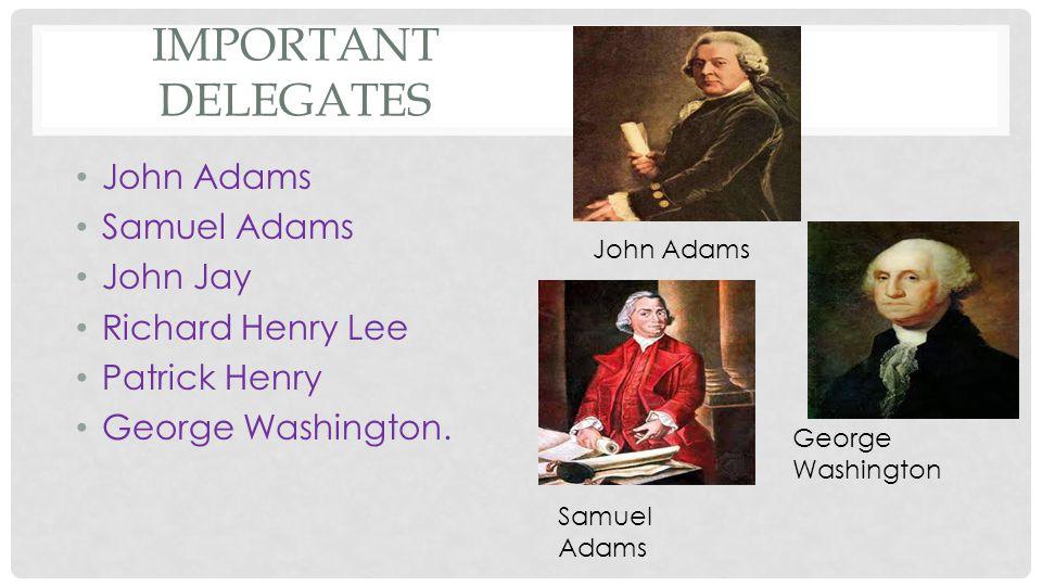 Important Delegates John Adams Samuel Adams John Jay Richard Henry Lee