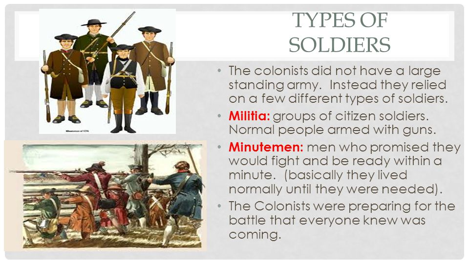 Types of Soldiers The colonists did not have a large standing army. Instead they relied on a few different types of soldiers.