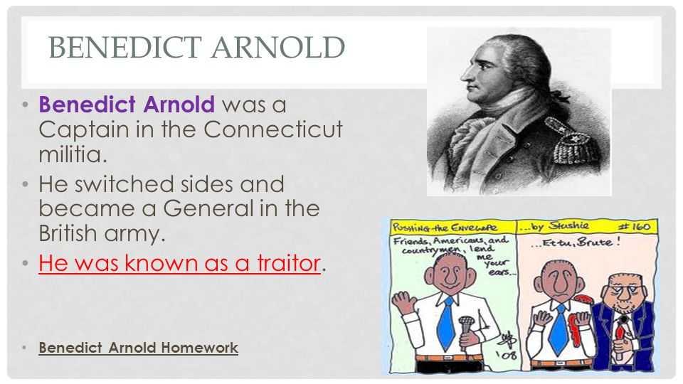 Benedict Arnold Benedict Arnold was a Captain in the Connecticut militia. He switched sides and became a General in the British army.