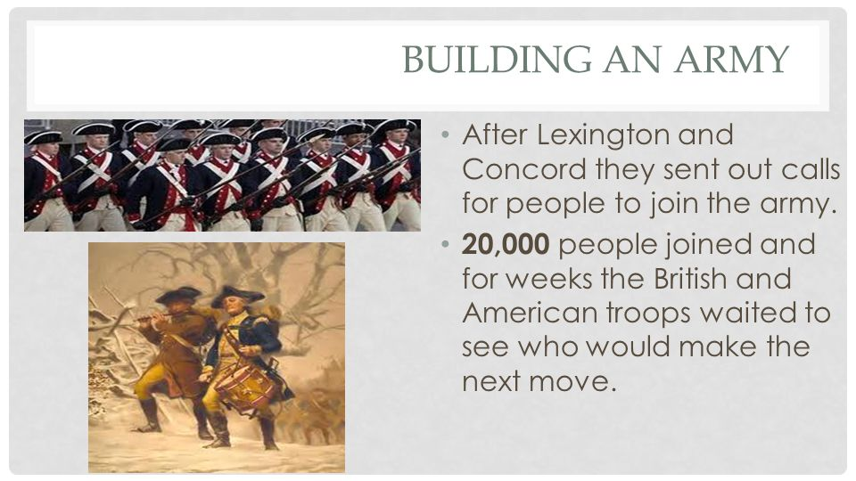 Building an Army After Lexington and Concord they sent out calls for people to join the army.