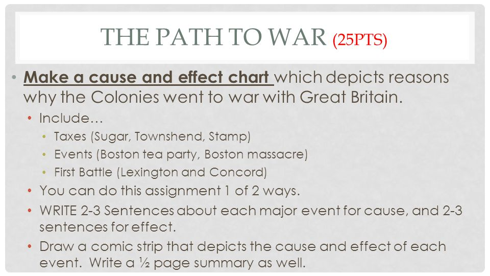 The Path to War (25pts) Make a cause and effect chart which depicts reasons why the Colonies went to war with Great Britain.