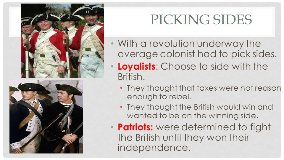Picking Sides With a revolution underway the average colonist had to pick sides. Loyalists: Choose to side with the British.