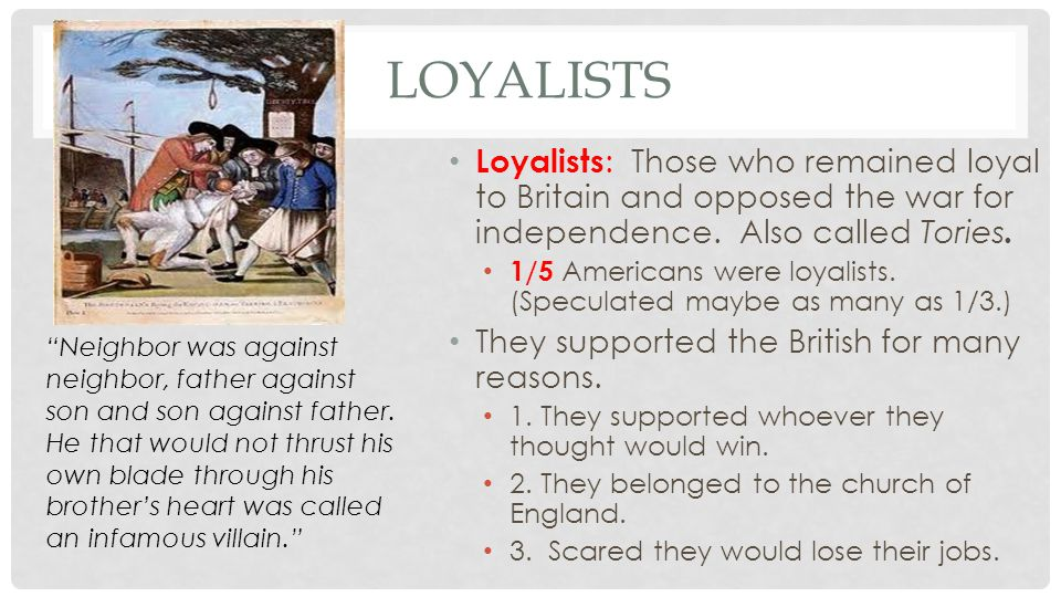 Loyalists Loyalists: Those who remained loyal to Britain and opposed the war for independence. Also called Tories.