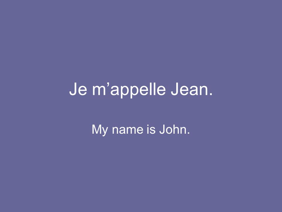 Je m'appelle Jean. My name is John.