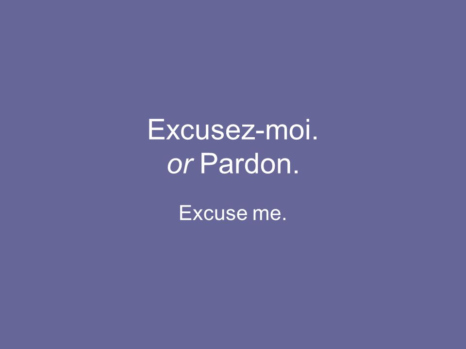 Excusez-moi. or Pardon. Excuse me.