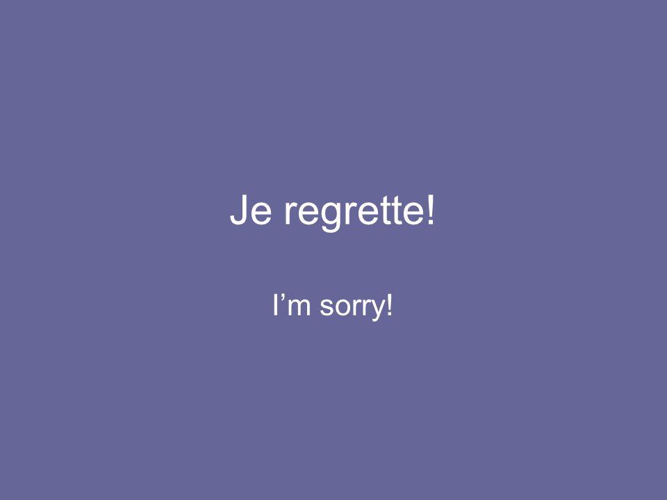 Je regrette! I'm sorry!