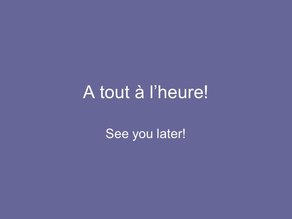A tout à l'heure! See you later!