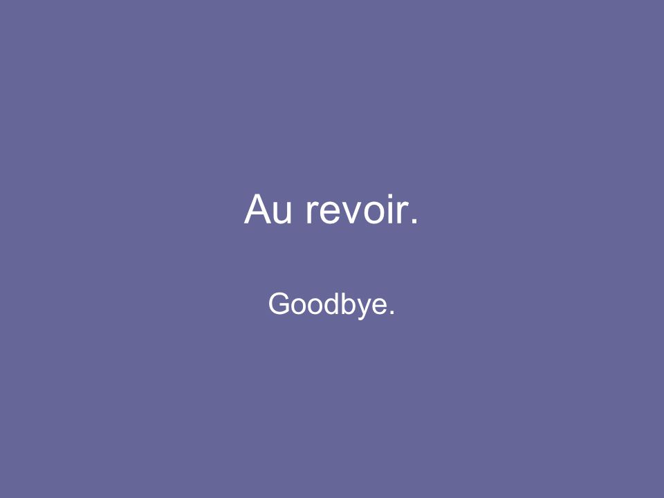 Au revoir. Goodbye.
