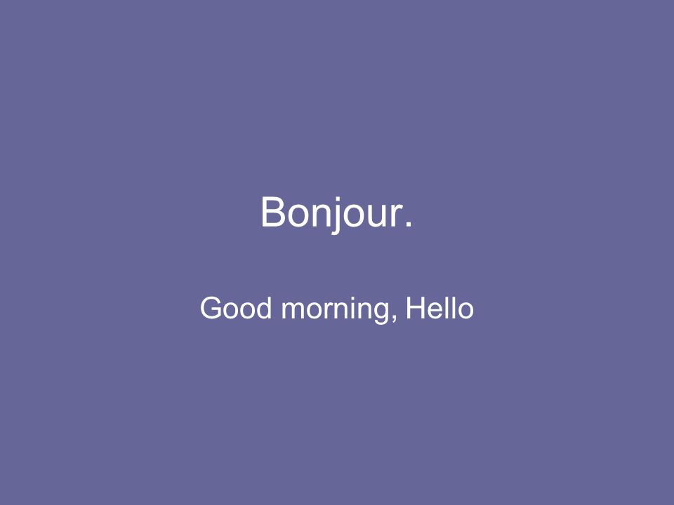 Bonjour. Good morning, Hello