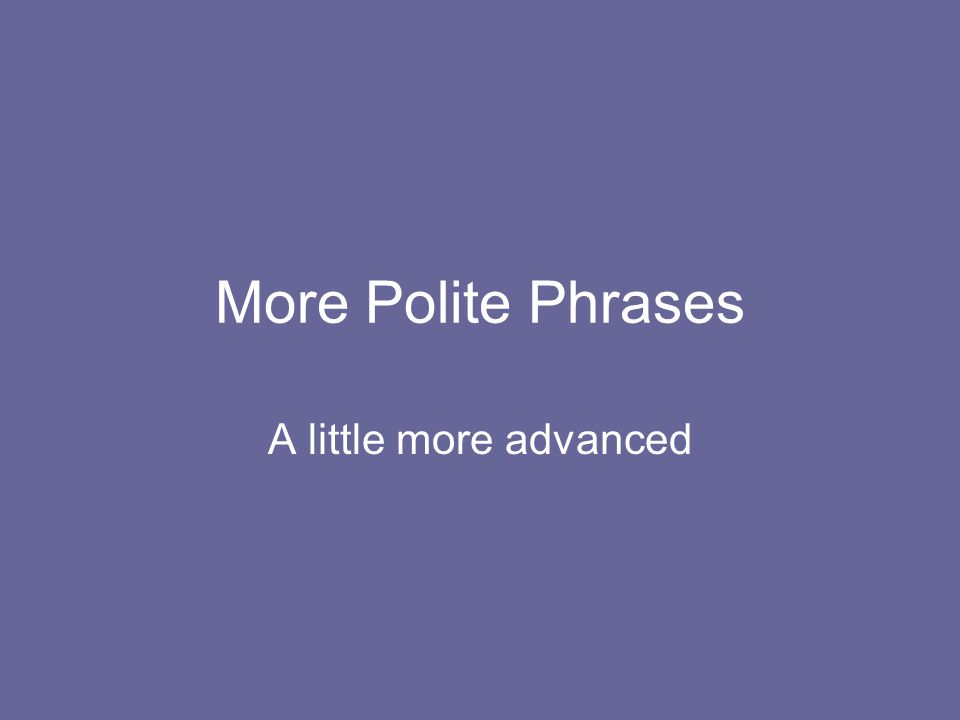 More Polite Phrases A little more advanced