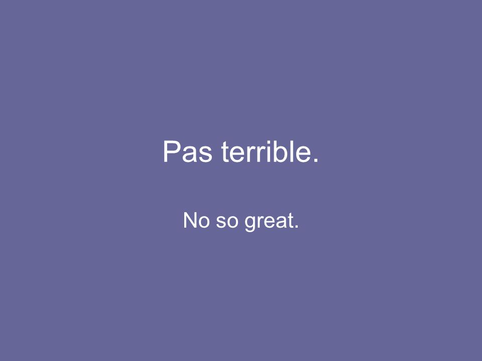 Pas terrible. No so great.