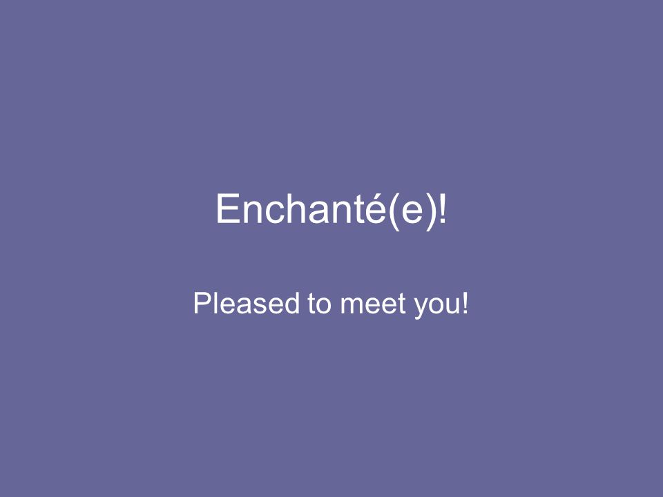 Enchanté(e)! Pleased to meet you!