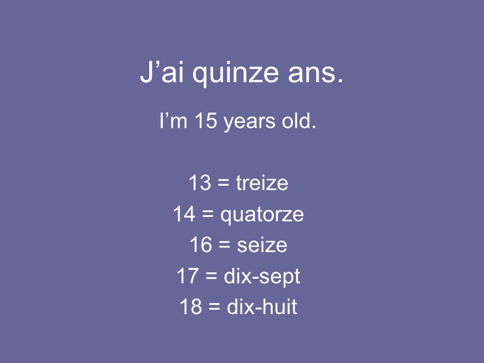 J'ai quinze ans. I'm 15 years old. 13 = treize 14 = quatorze