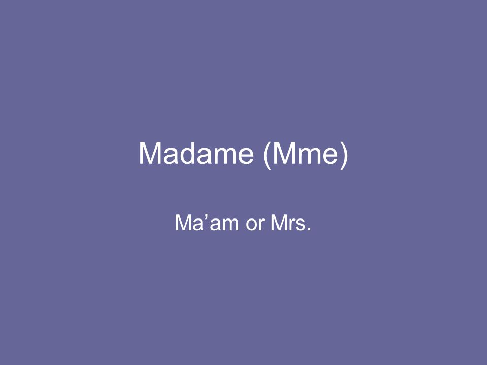 Madame (Mme) Ma'am or Mrs.