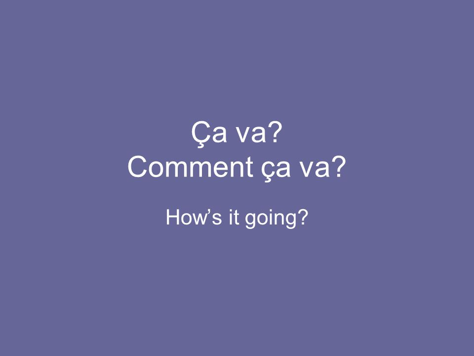 Ça va Comment ça va How's it going