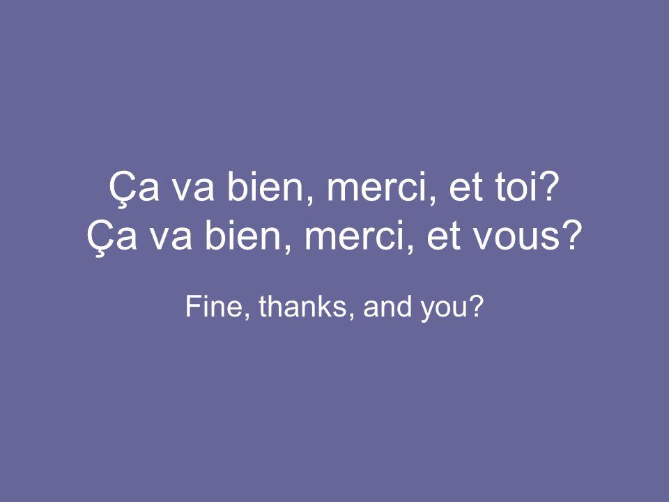 Ça va bien, merci, et toi Ça va bien, merci, et vous