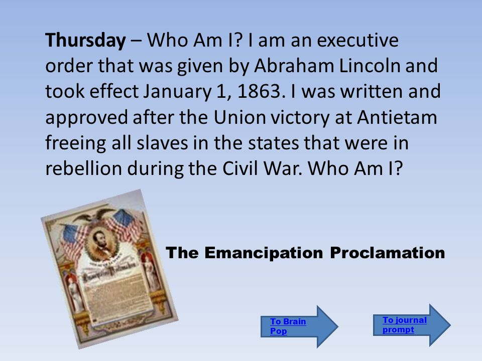 Thursday – Who Am I I am an executive order that was given by Abraham Lincoln and took effect January 1, 1863. I was written and approved after the Union victory at Antietam freeing all slaves in the states that were in rebellion during the Civil War. Who Am I