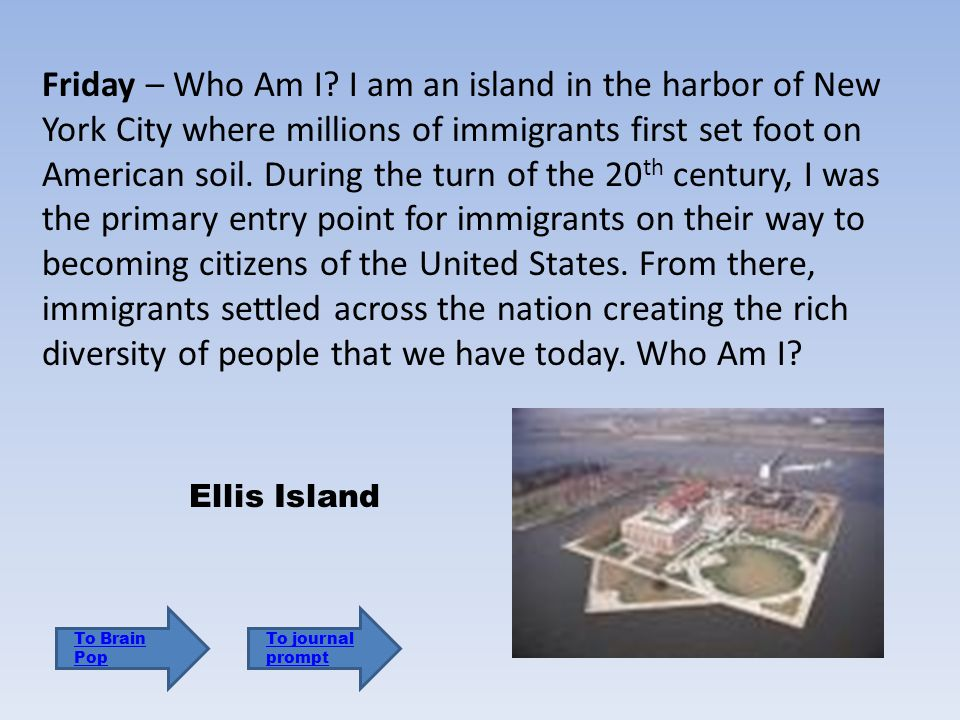 Friday – Who Am I I am an island in the harbor of New York City where millions of immigrants first set foot on American soil. During the turn of the 20th century, I was the primary entry point for immigrants on their way to becoming citizens of the United States. From there, immigrants settled across the nation creating the rich diversity of people that we have today. Who Am I