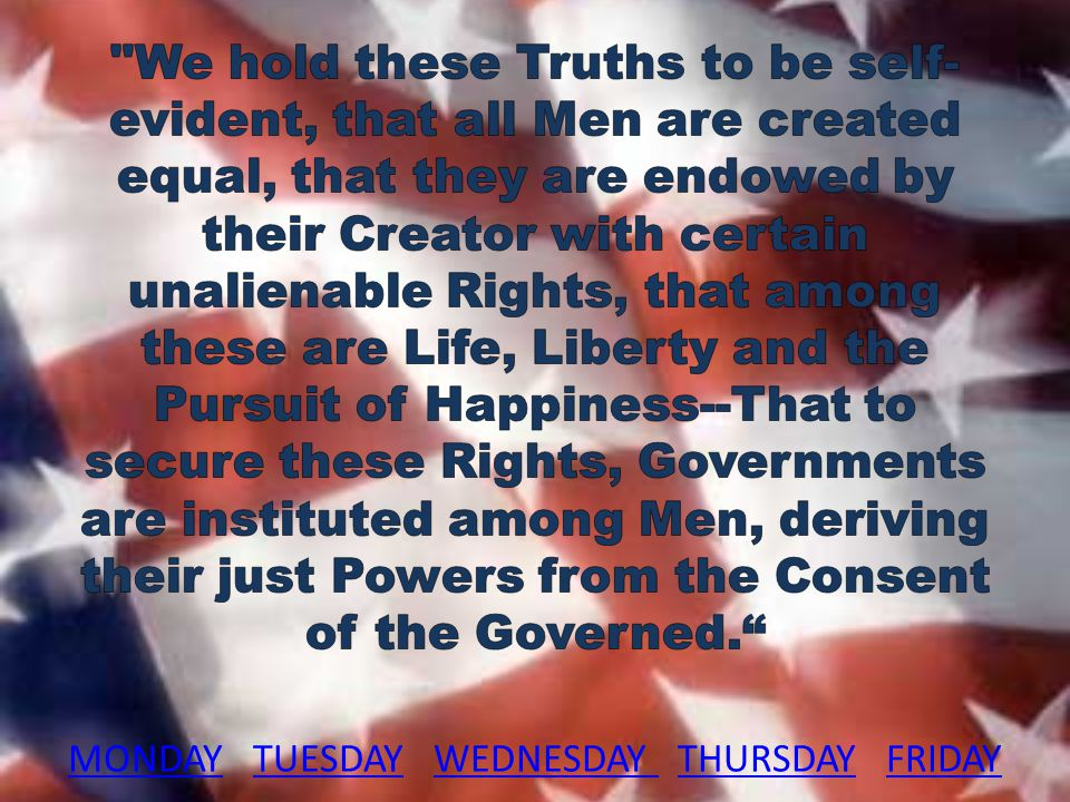 We hold these Truths to be self-evident, that all Men are created equal, that they are endowed by their Creator with certain unalienable Rights, that among these are Life, Liberty and the Pursuit of Happiness--That to secure these Rights, Governments are instituted among Men, deriving their just Powers from the Consent of the Governed. MONDAY TUESDAY WEDNESDAY THURSDAY FRIDAY
