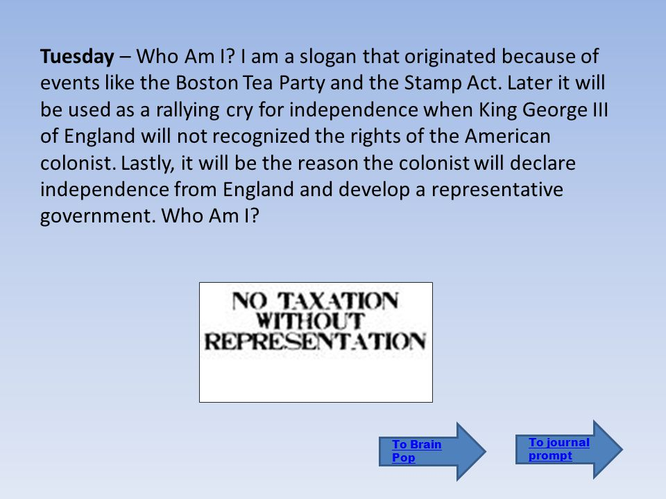 Tuesday – Who Am I I am a slogan that originated because of events like the Boston Tea Party and the Stamp Act. Later it will be used as a rallying cry for independence when King George III of England will not recognized the rights of the American colonist. Lastly, it will be the reason the colonist will declare independence from England and develop a representative government. Who Am I