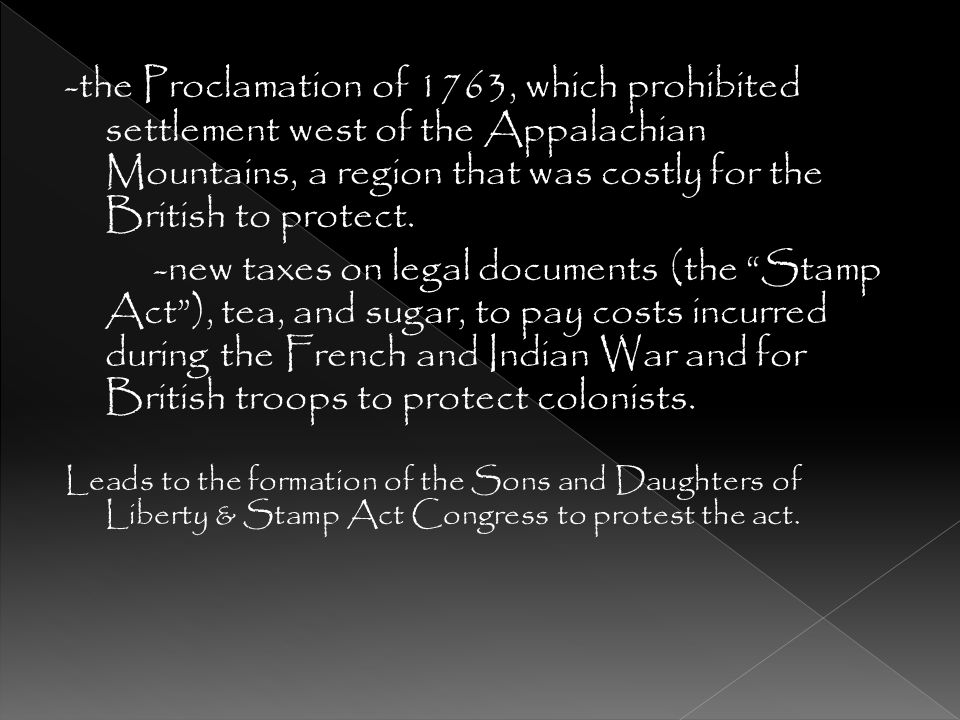 -the Proclamation of 1763, which prohibited settlement west of the Appalachian Mountains, a region that was costly for the British to protect.