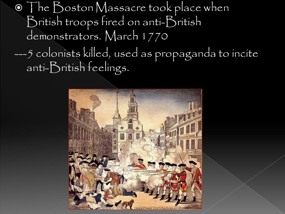 The Boston Massacre took place when British troops fired on anti-British demonstrators. March 1770