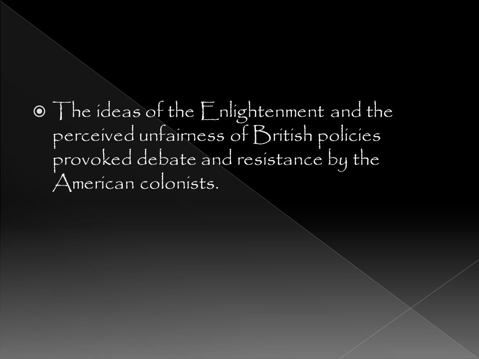 The ideas of the Enlightenment and the perceived unfairness of British policies provoked debate and resistance by the American colonists.