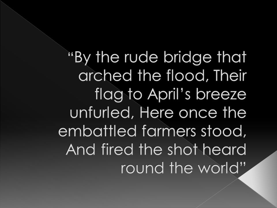 By the rude bridge that arched the flood, Their flag to April's breeze unfurled, Here once the embattled farmers stood, And fired the shot heard round the world