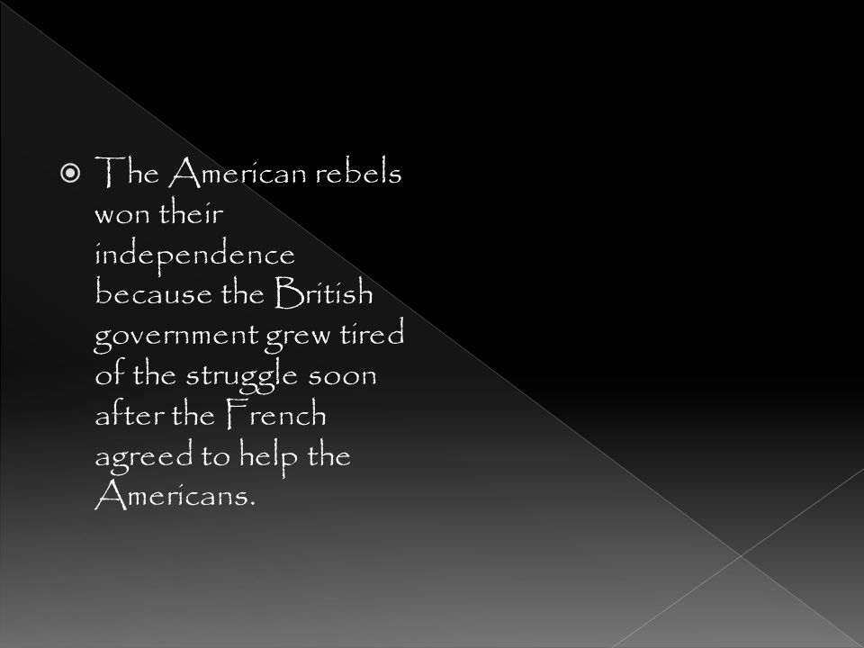 The American rebels won their independence because the British government grew tired of the struggle soon after the French agreed to help the Americans.