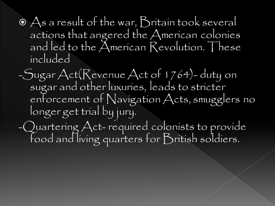As a result of the war, Britain took several actions that angered the American colonies and led to the American Revolution. These included