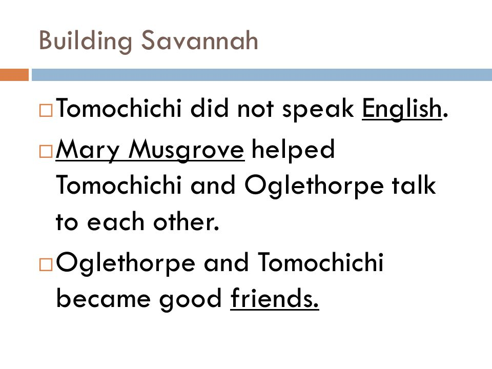 Building Savannah Tomochichi did not speak English. Mary Musgrove helped Tomochichi and Oglethorpe talk to each other.