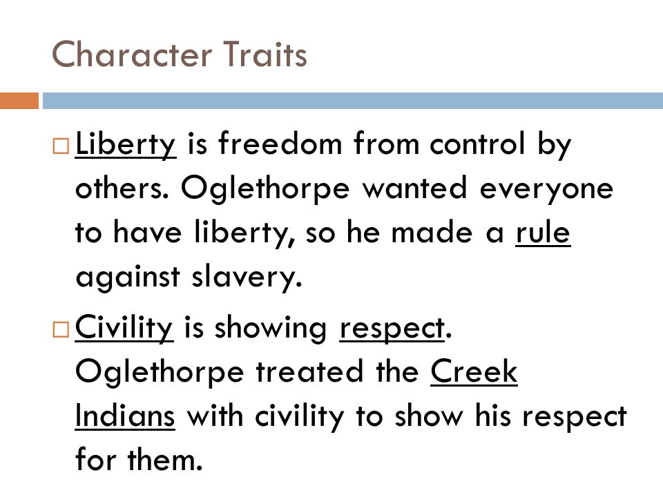Character Traits Liberty is freedom from control by others. Oglethorpe wanted everyone to have liberty, so he made a rule against slavery.