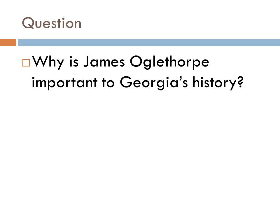 Question Why is James Oglethorpe important to Georgia's history