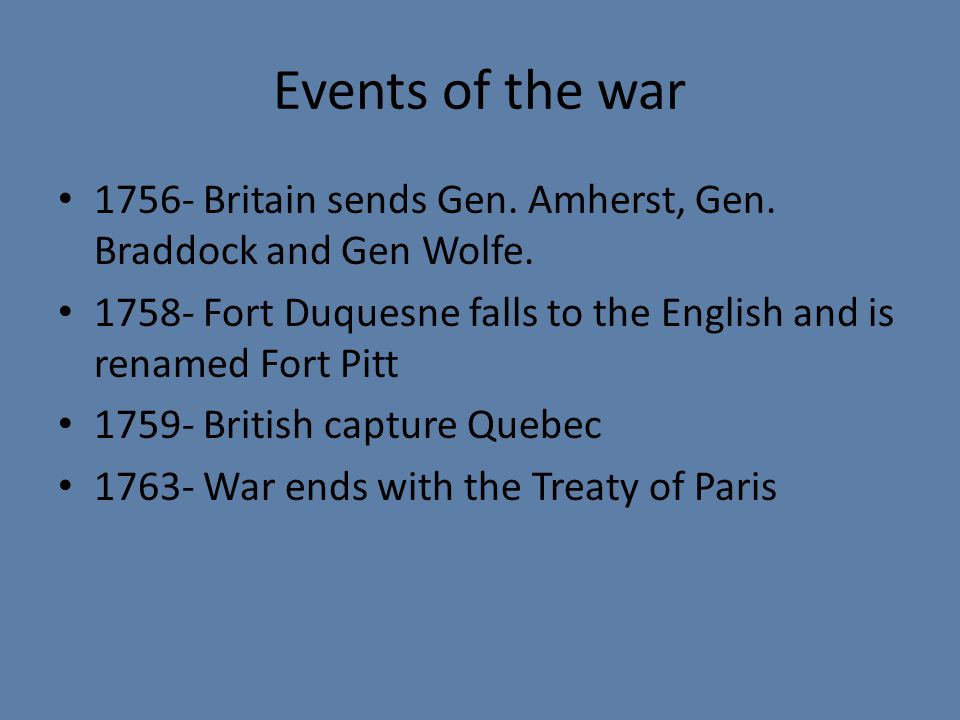 Events of the war 1756- Britain sends Gen. Amherst, Gen. Braddock and Gen Wolfe. 1758- Fort Duquesne falls to the English and is renamed Fort Pitt.