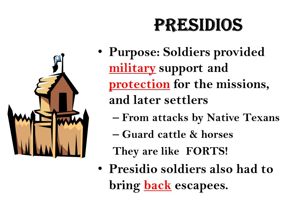 presidios Purpose: Soldiers provided military support and protection for the missions, and later settlers.