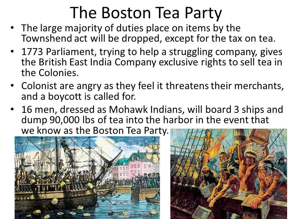 The Boston Tea Party The large majority of duties place on items by the Townshend act will be dropped, except for the tax on tea.