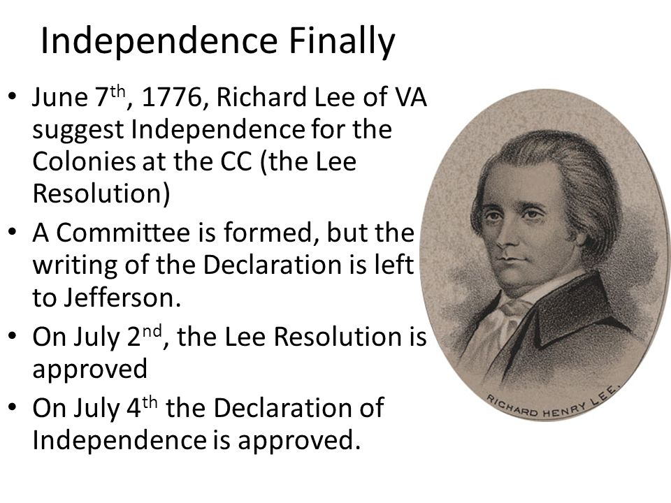 Independence Finally June 7th, 1776, Richard Lee of VA suggest Independence for the Colonies at the CC (the Lee Resolution)