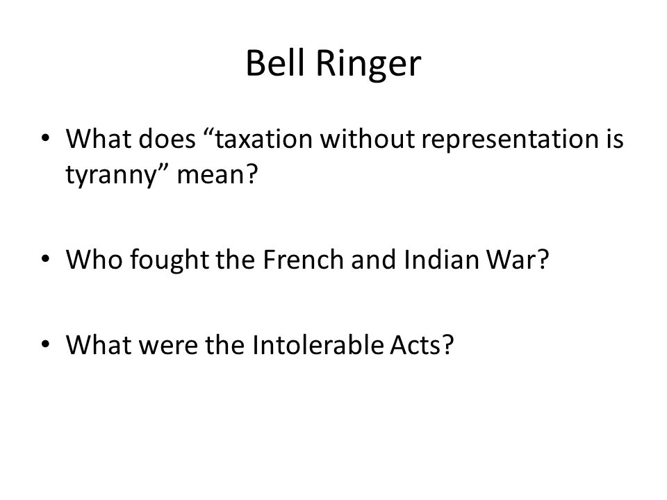 Bell Ringer What does taxation without representation is tyranny mean Who fought the French and Indian War