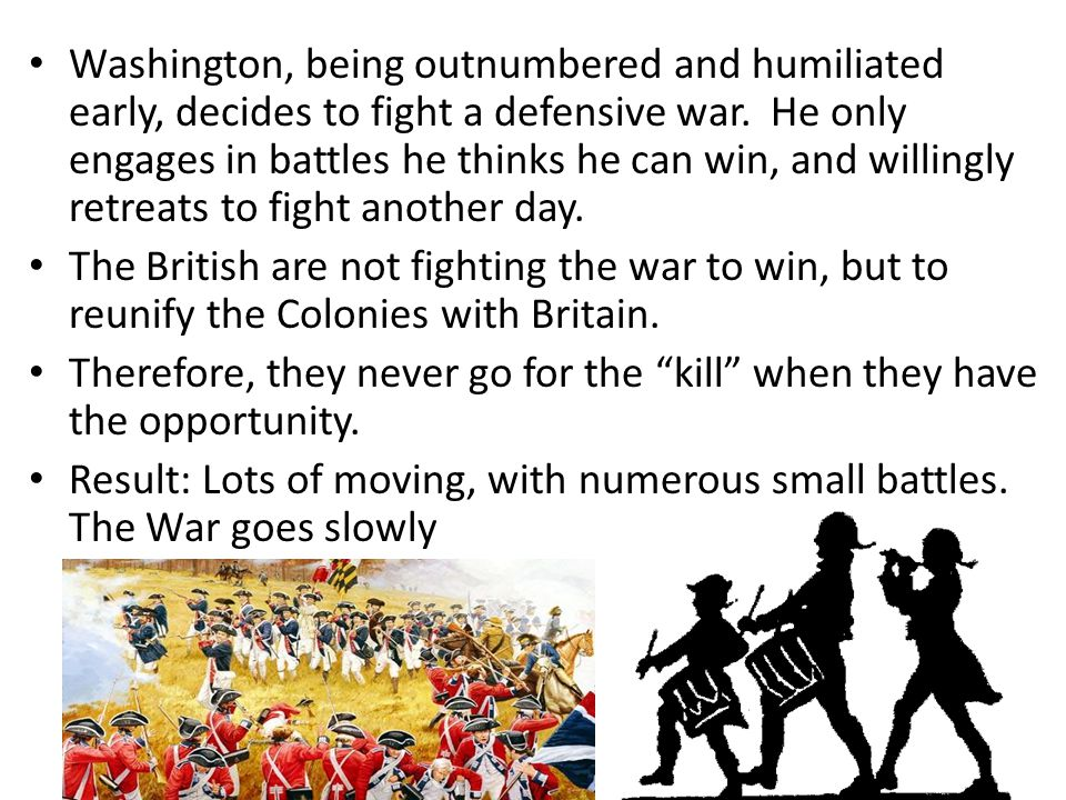 Washington, being outnumbered and humiliated early, decides to fight a defensive war. He only engages in battles he thinks he can win, and willingly retreats to fight another day.