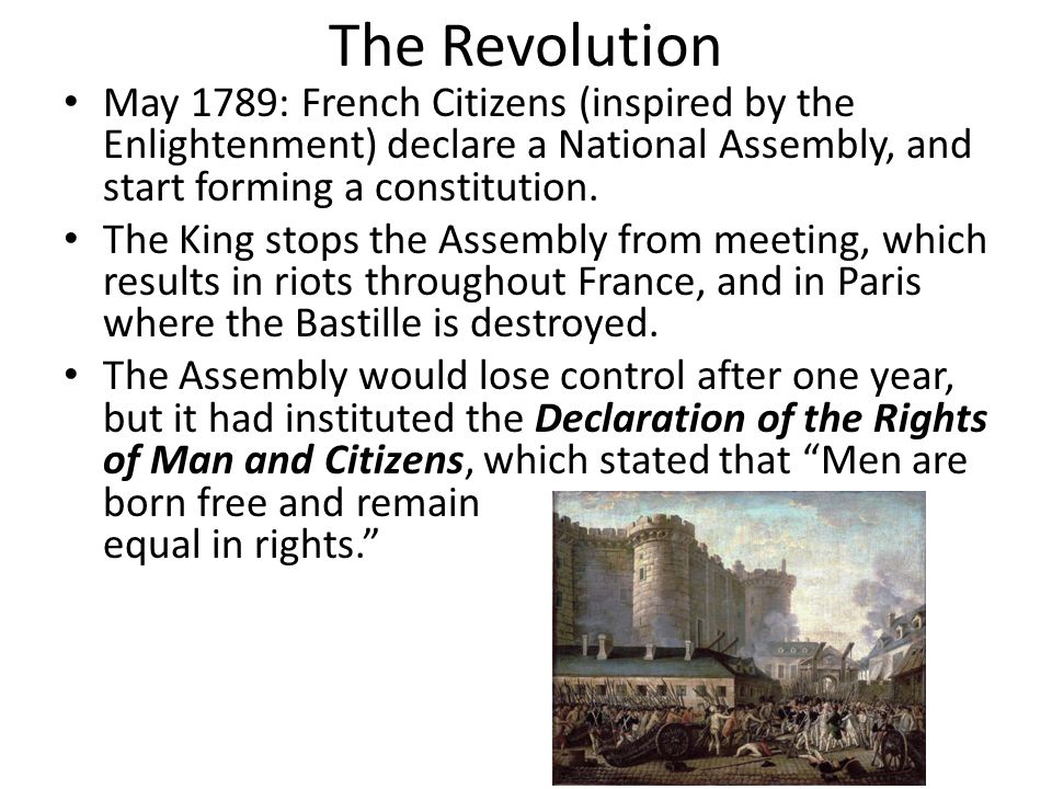 The Revolution May 1789: French Citizens (inspired by the Enlightenment) declare a National Assembly, and start forming a constitution.