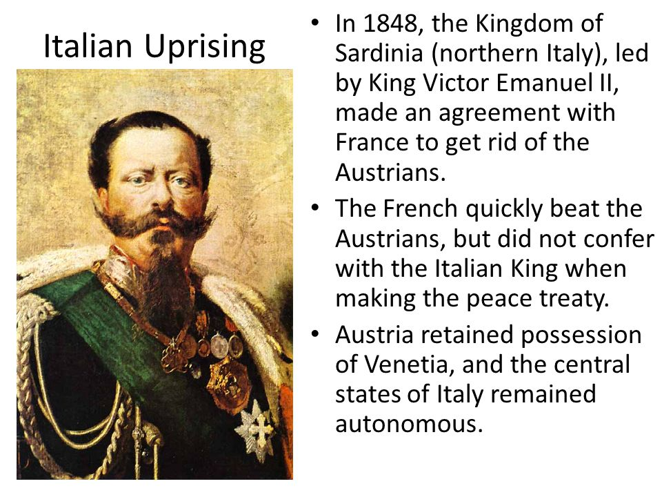 In 1848, the Kingdom of Sardinia (northern Italy), led by King Victor Emanuel II, made an agreement with France to get rid of the Austrians.