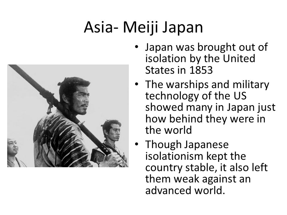 Asia- Meiji Japan Japan was brought out of isolation by the United States in 1853.