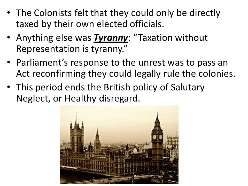 The Colonists felt that they could only be directly taxed by their own elected officials.