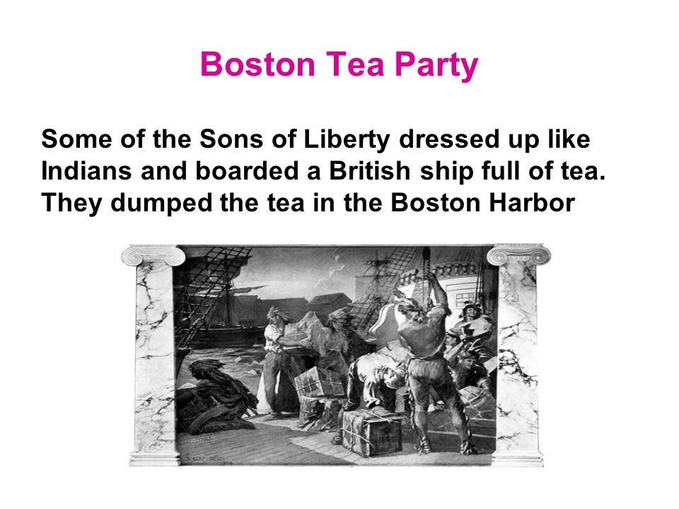Boston Tea Party Some of the Sons of Liberty dressed up like Indians and boarded a British ship full of tea.