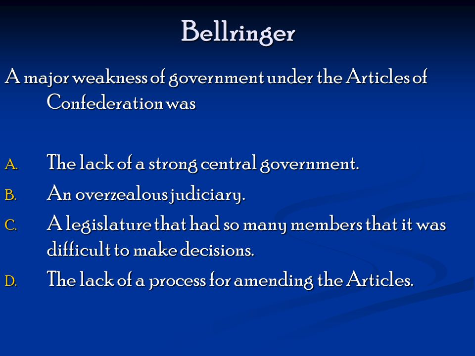 Bellringer A major weakness of government under the Articles of Confederation was. The lack of a strong central government.