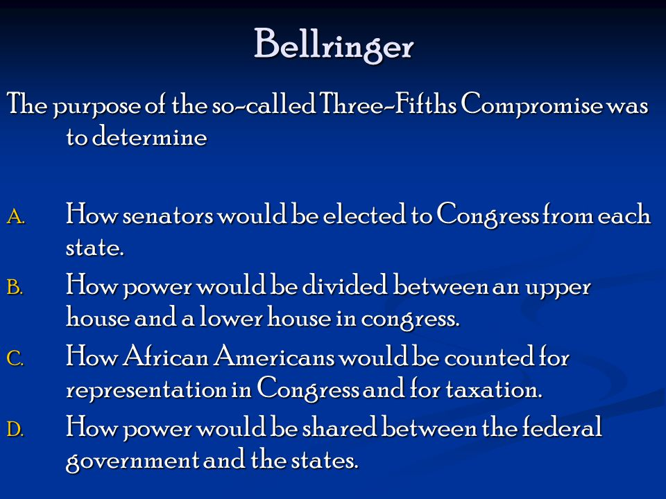 Bellringer The purpose of the so-called Three-Fifths Compromise was to determine. How senators would be elected to Congress from each state.