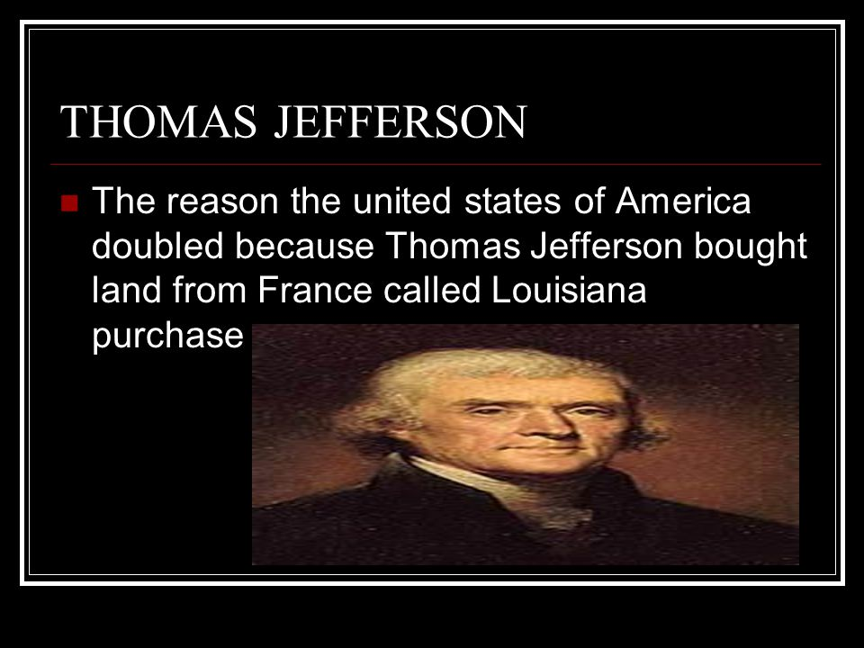 THOMAS JEFFERSON The reason the united states of America doubled because Thomas Jefferson bought land from France called Louisiana purchase.