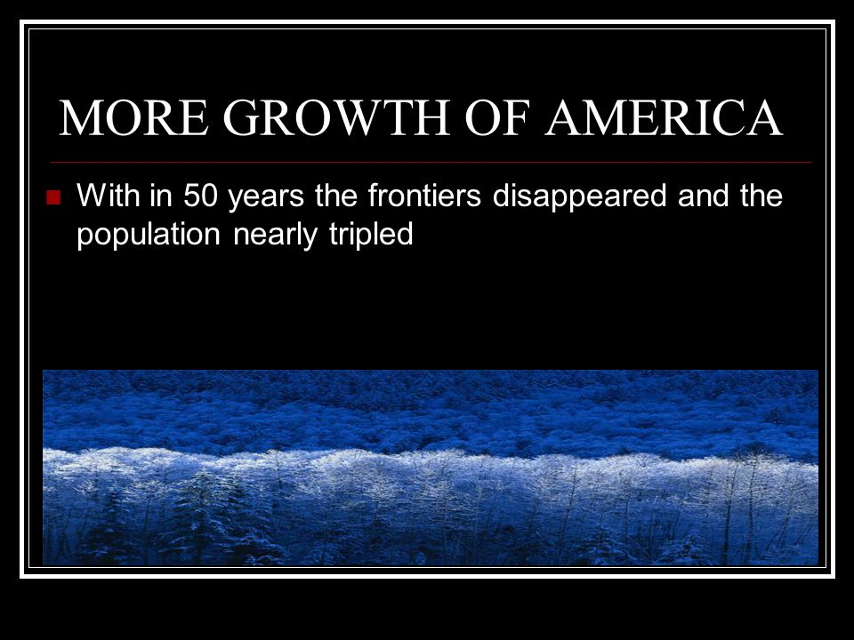 MORE GROWTH OF AMERICA With in 50 years the frontiers disappeared and the population nearly tripled