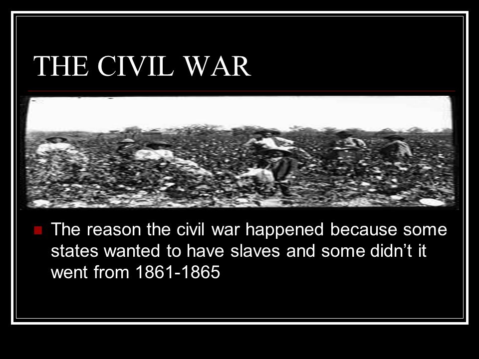 THE CIVIL WAR The reason the civil war happened because some states wanted to have slaves and some didn't it went from 1861-1865.
